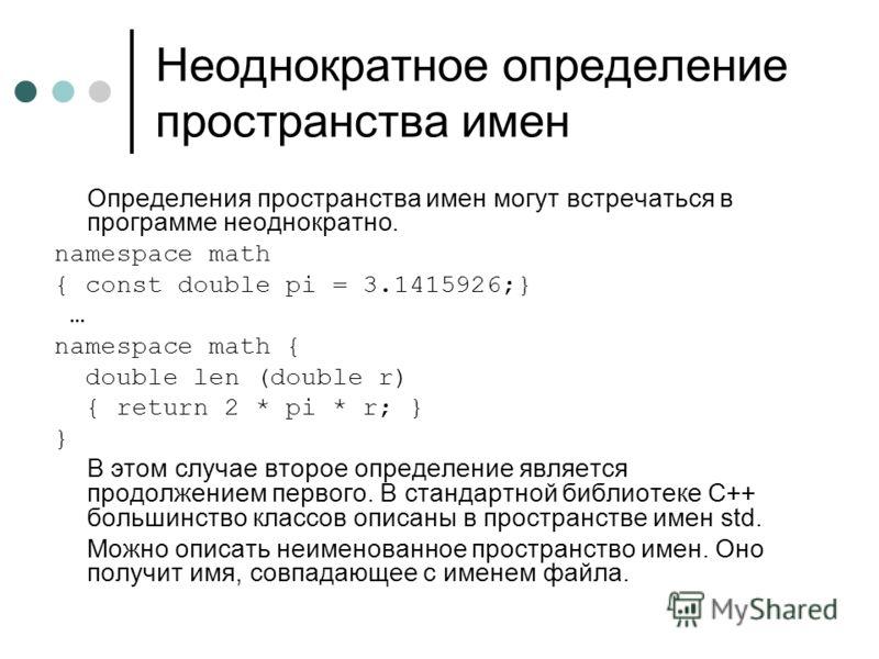Неоднократное определение пространства имен Определения пространства имен могут встречаться в программе неоднократно. namespace math { const double pi = 3.1415926;} … namespace math { double len (double r) { return 2 * pi * r; } } В этом случае второ