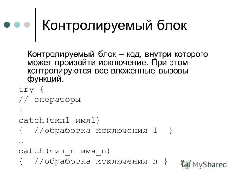 Контролируемый блок Контролируемый блок – код, внутри которого может произойти исключение. При этом контролируются все вложенные вызовы функций. try { // операторы } catch(тип1 имя1) { //обработка исключения 1 } … catch(тип_n имя_n) { //обработка иск