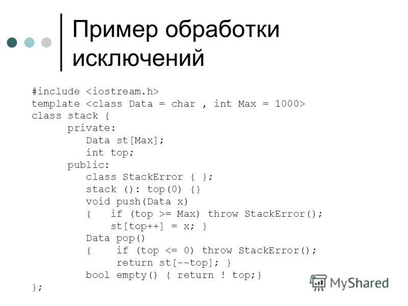 Пример обработки исключений #include template class stack { private: Data st[Max]; int top; public: class StackError { }; stack (): top(0) {} void push(Data x) { if (top >= Max) throw StackError(); st[top++] = x; } Data pop() { if (top