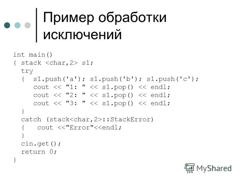 Пример обработки исключений int main() { stack s1; try { s1.push('a'); s1.push('b'); s1.push('c'); cout