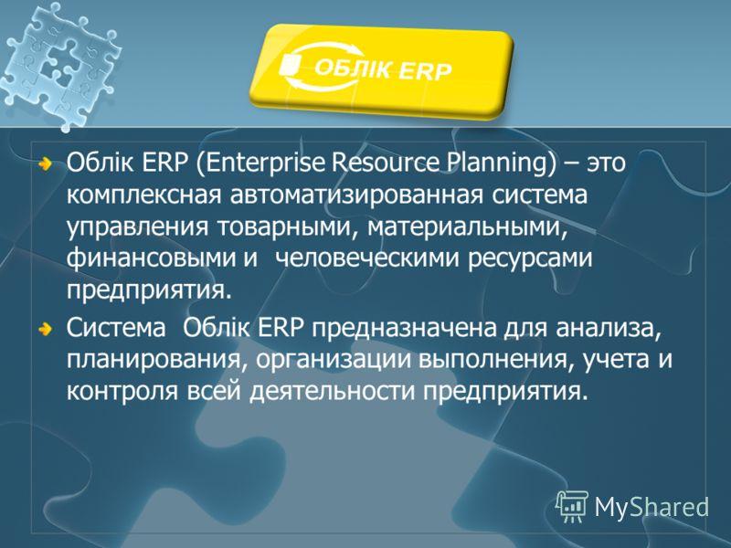 Облiк ERP (Enterprise Resource Planning) – это комплексная автоматизированная система управления товарными, материальными, финансовыми и человеческими ресурсами предприятия. Система Облiк ERP предназначена для анализа, планирования, организации выпол