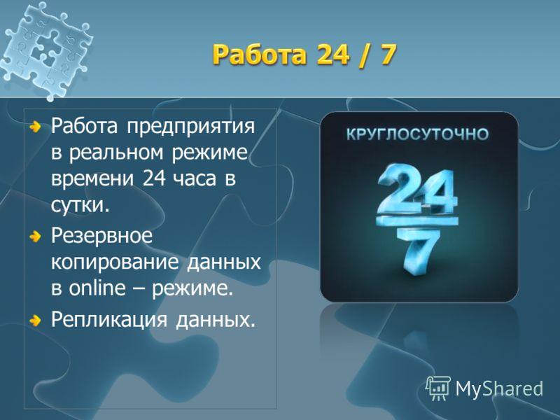 Работа предприятия в реальном режиме времени 24 часа в сутки. Резервное копирование данных в online – режиме. Репликация данных.