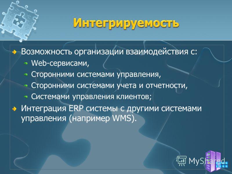 Возможность организации взаимодействия с: Web-сервисами, Сторонними системами управления, Сторонними системами учета и отчетности, Системами управления клиентов; Интеграция ERP системы с другими системами управления (например WMS).
