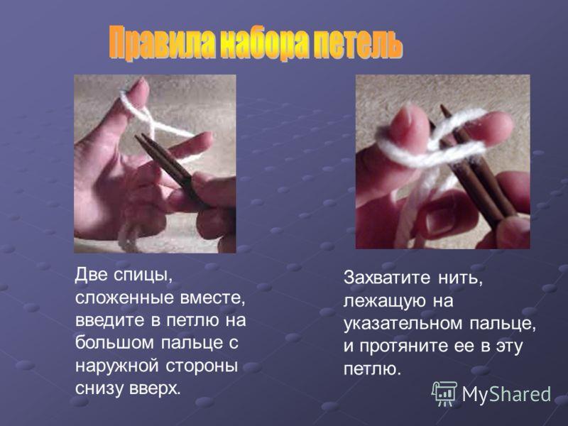 Две спицы, сложенные вместе, введите в петлю на большом пальце с наружной стороны снизу вверх. Захватите нить, лежащую на указательном пальце, и протяните ее в эту петлю.