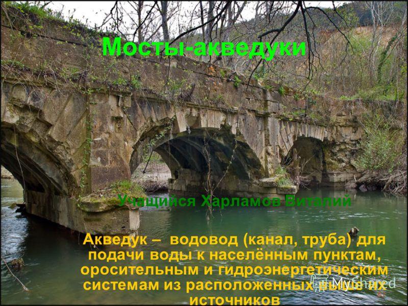 Мосты-акведуки Учащийся Харламов Виталий Акведук – водовод (канал, труба) для подачи воды к населённым пунктам, оросительным и гидроэнергетическим системам из расположенных выше их источников
