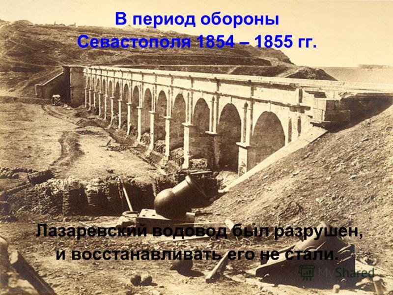 В период обороны Севастополя 1854 – 1855 гг. Лазаревский водовод был разрушен, и восстанавливать его не стали.