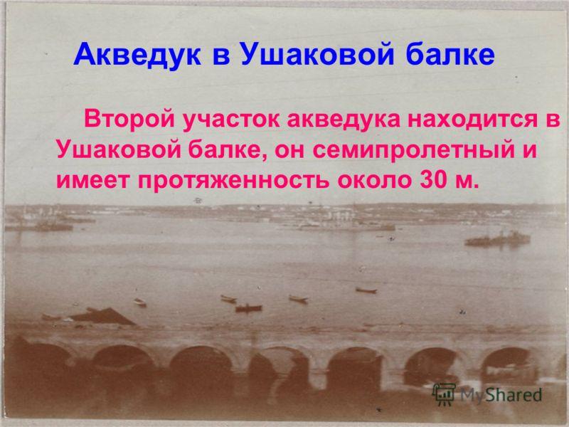 Акведук в Ушаковой балке Второй участок акведука находится в Ушаковой балке, он семипролетный и имеет протяженность около 30 м.