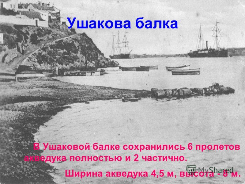 Ушакова балка В Ушаковой балке сохранились 6 пролетов акведука полностью и 2 частично. Ширина акведука 4,5 м, высота - 8 м.