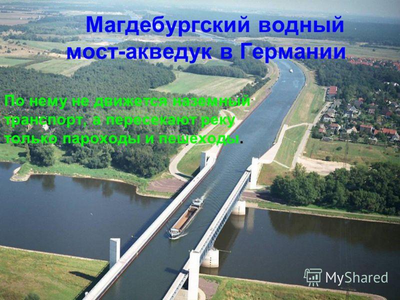 Магдебургский водный мост-акведук в Германии По нему не движется наземный транспорт, а пересекают реку только пароходы и пешеходы.