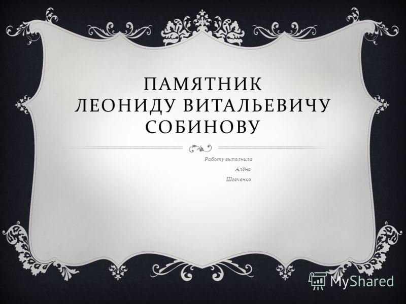 ПАМЯТНИК ЛЕОНИДУ ВИТАЛЬЕВИЧУ СОБИНОВУ Работу выполнила Алёна Шевченко