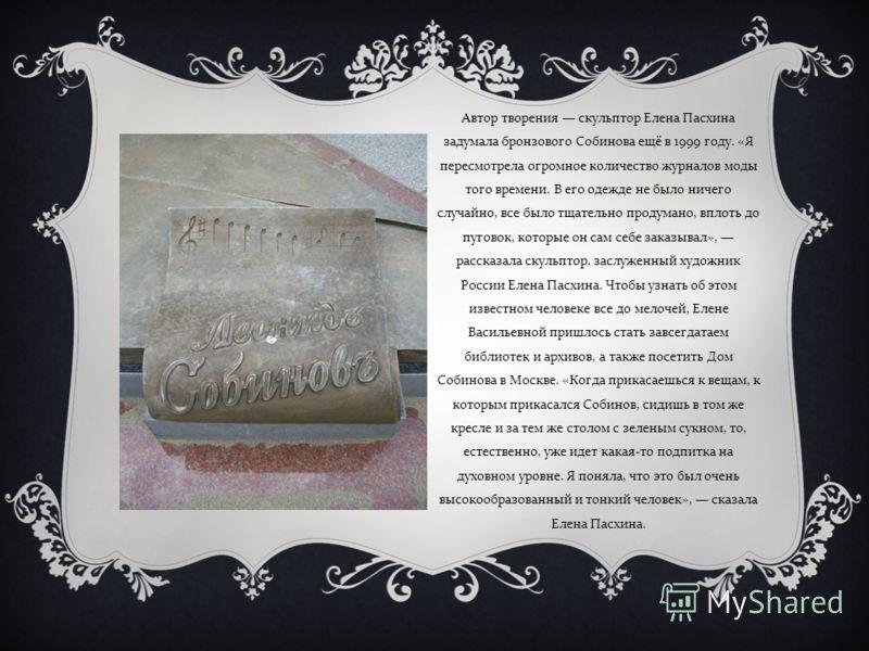 Автор творения скульптор Елена Пасхина задумала бронзового Собинова ещё в 1999 году. « Я пересмотрела огромное количество журналов моды того времени. В его одежде не было ничего случайно, все было тщательно продумано, вплоть до пуговок, которые он са