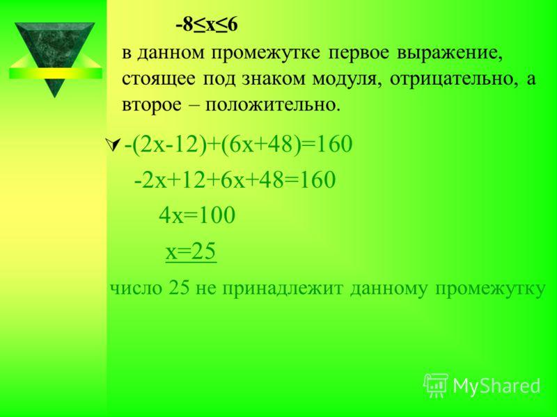 -8х6 в данном промежутке первое выражение, стоящее под знаком модуля, отрицательно, а второе – положительно. -(2х-12)+(6х+48)=160 -2х+12+6х+48=160 4х=100 х=25 число 25 не принадлежит данному промежутку