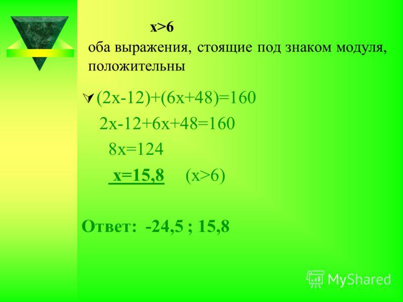 х>6 оба выражения, стоящие под знаком модуля, положительны (2х-12)+(6х+48)=160 2х-12+6х+48=160 8х=124 х=15,8 (х>6) Ответ: -24,5 ; 15,8