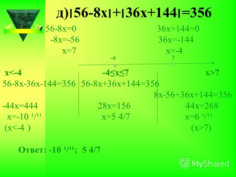 д)׀56-8х׀+׀36х+144׀=356 56-8х=0 36х+144=0 -8х=-56 36х=-144 х=7 х=-4 х 7 56-8х-36х-144=356 56-8х+36х+144=356 8х-56+36х+144=356 -44х=444 28х=156 44х=268 х=-10 ¹/¹¹ х=5 4/7 х=6 ¹/¹¹ (х 7) Ответ: -10 ¹/¹¹; 5 4/7 -47