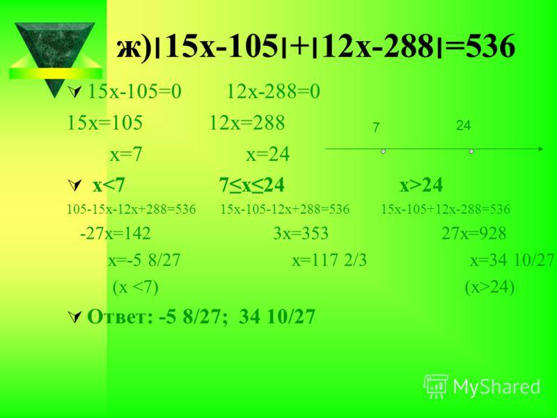 ж)׀15х-105׀+׀12х-288׀=536 15х-105=0 12х-288=0 15х=105 12х=288 х=7 х=24 х 24 105-15х-12х+288=536 15х-105-12х+288=536 15х-105+12х-288=536 -27х=142 3х=353 27х=928 х=-5 8/27 х=117 2/3 х=34 10/27 (х 24) Ответ: -5 8/27; 34 10/27 7 24