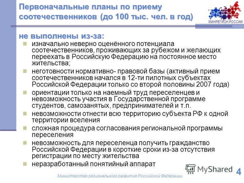 МИНРЕГИОН РОССИИ Министерство регионального развития Российской Федерации 4 Первоначальные планы по приему соотечественников (до 100 тыс. чел. в год) не выполнены из-за: изначально неверно оценённого потенциала соотечественников, проживающих за рубеж