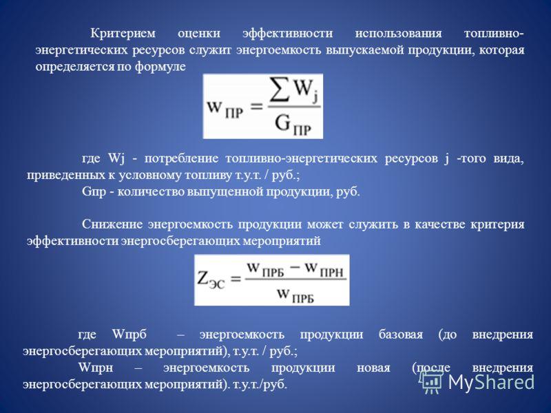 Критерием оценки эффективности использования топливно- энергетических ресурсов служит энергоемкость выпускаемой продукции, которая определяется по формуле где Wj - потребление топливно-энергетических ресурсов j -того вида, приведенных к условному топ