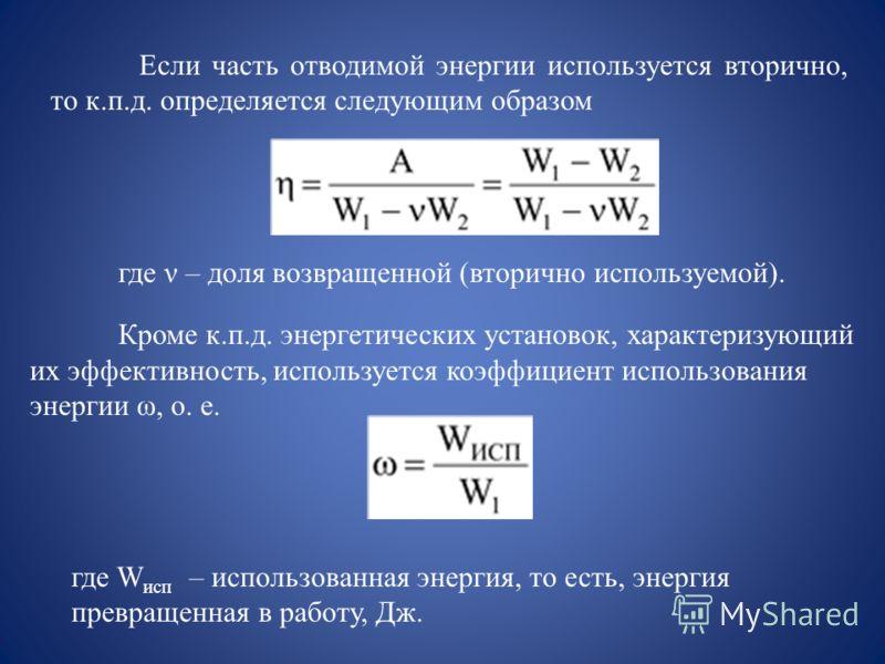Если часть отводимой энергии используется вторично, то к.п.д. определяется следующим образом где ν – доля возвращенной (вторично используемой). Кроме к.п.д. энергетических установок, характеризующий их эффективность, используется коэффициент использо