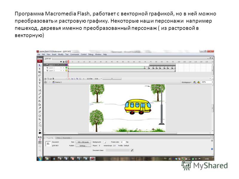 Программа Macromedia Flash, работает с векторной графикой, но в ней можно преобразовать и растровую графику. Некоторые наши персонажи например пешеход, деревья именно преобразованный персонаж ( из растровой в векторную)