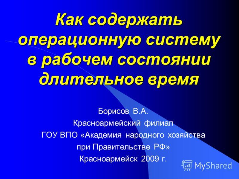 Как содержать операционную систему в рабочем состоянии длительное время Борисов В.А. Красноармейский филиал ГОУ ВПО «Академия народного хозяйства при Правительстве РФ» Красноармейск 2009 г.