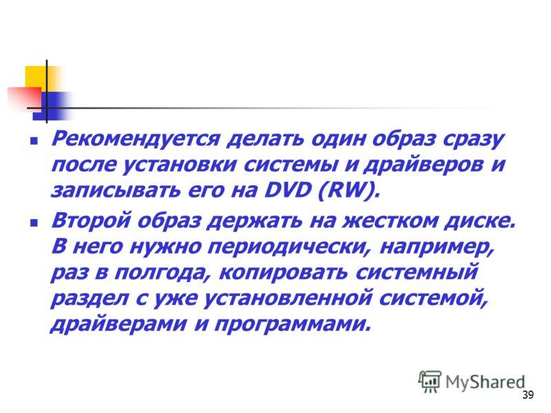 39 Рекомендуется делать один образ сразу после установки системы и драйверов и записывать его на DVD (RW). Второй образ держать на жестком диске. В него нужно периодически, например, раз в полгода, копировать системный раздел с уже установленной сист