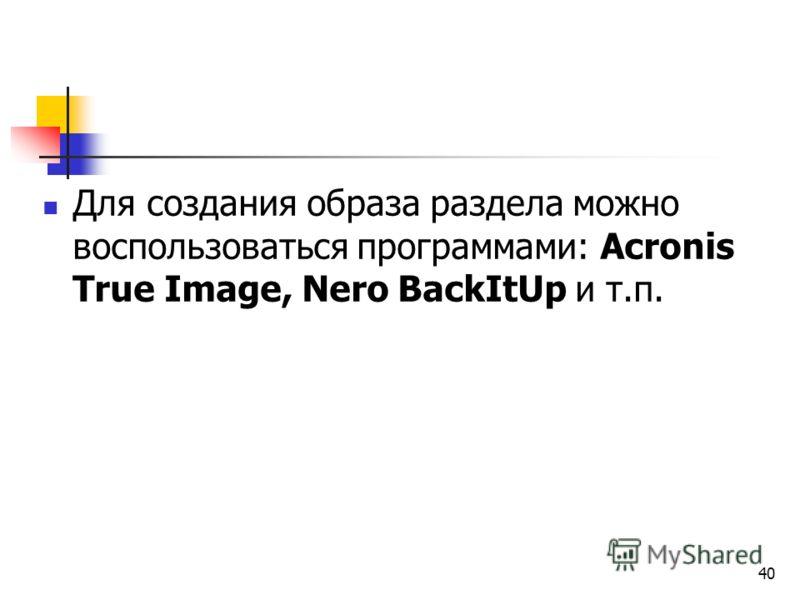 40 Для создания образа раздела можно воспользоваться программами: Acronis True Image, Nero BackItUp и т.п.