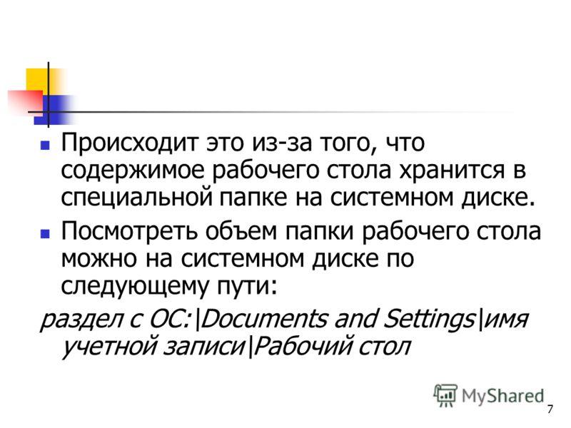 7 Происходит это из-за того, что содержимое рабочего стола хранится в специальной папке на системном диске. Посмотреть объем папки рабочего стола можно на системном диске по следующему пути: раздел с ОС:\Documents and Settings\имя учетной записи\Рабо