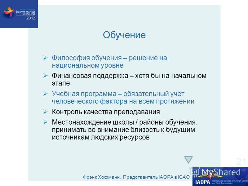 Фрэнк Хофманн. Представитель IAOPA в ICAO Обучение Философия обучения – решение на национальном уровне Финансовая поддержка – хотя бы на начальном этапе Учебная программа – обязательный учёт человеческого фактора на всем протяжении Контроль качества