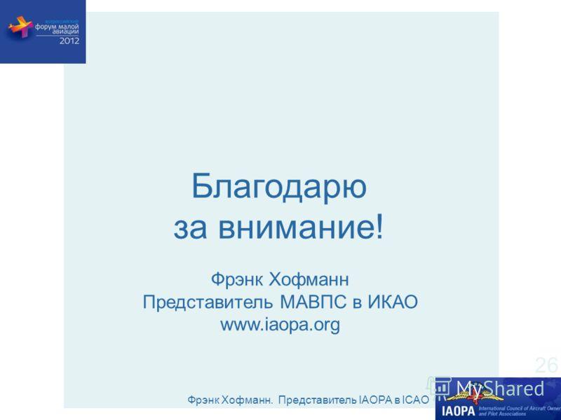 Фрэнк Хофманн. Представитель IAOPA в ICAO 26 Фрэнк Хофманн Представитель МАВПС в ИКАО www.iaopa.org Благодарю за внимание!