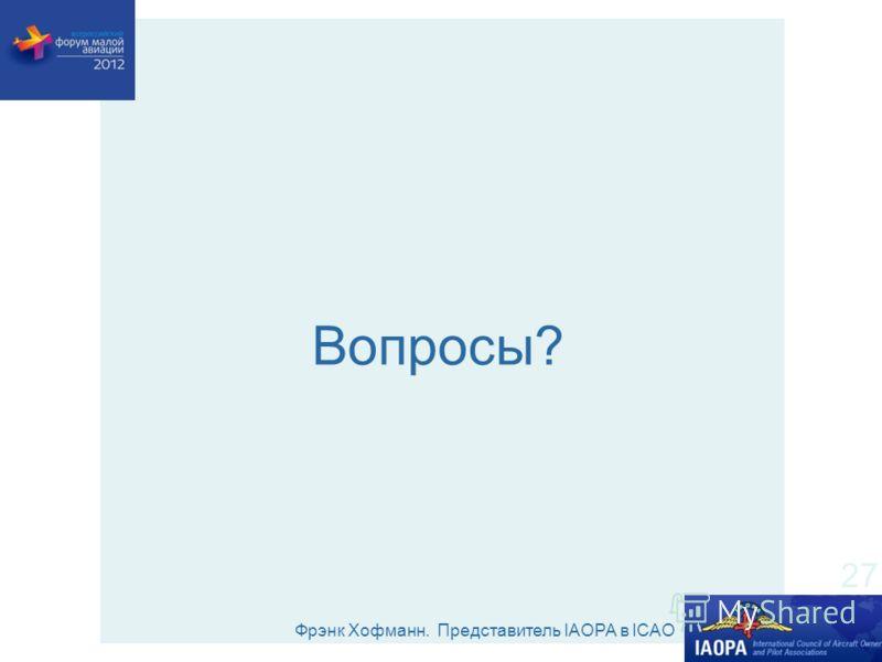 Фрэнк Хофманн. Представитель IAOPA в ICAO 27 Вопросы?