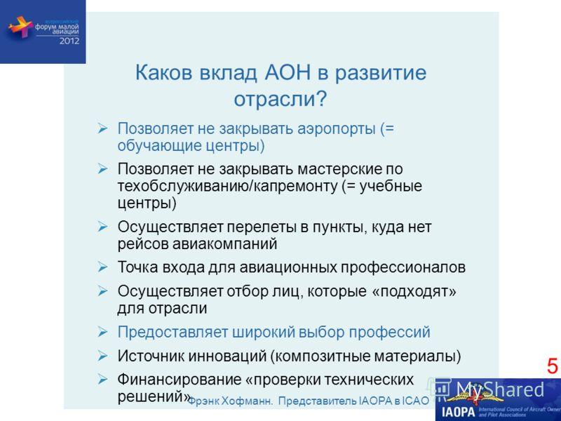 Фрэнк Хофманн. Представитель IAOPA в ICAO Каков вклад АОН в развитие отрасли? Позволяет не закрывать аэропорты (= обучающие центры) Позволяет не закрывать мастерские по техобслуживанию/капремонту (= учебные центры) Осуществляет перелеты в пункты, куд