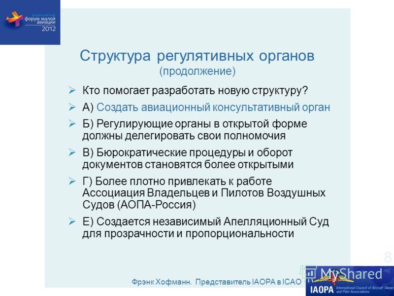 Фрэнк Хофманн. Представитель IAOPA в ICAO Структура регулятивных органов (продолжение) Кто помогает разработать новую структуру? А) Создать авиационный консультативный орган Б) Регулирующие органы в открытой форме должны делегировать свои полномочия