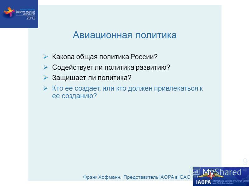 Фрэнк Хофманн. Представитель IAOPA в ICAO Авиационная политика Какова общая политика России? Содействует ли политика развитию? Защищает ли политика? Кто ее создает, или кто должен привлекаться к ее созданию? 9