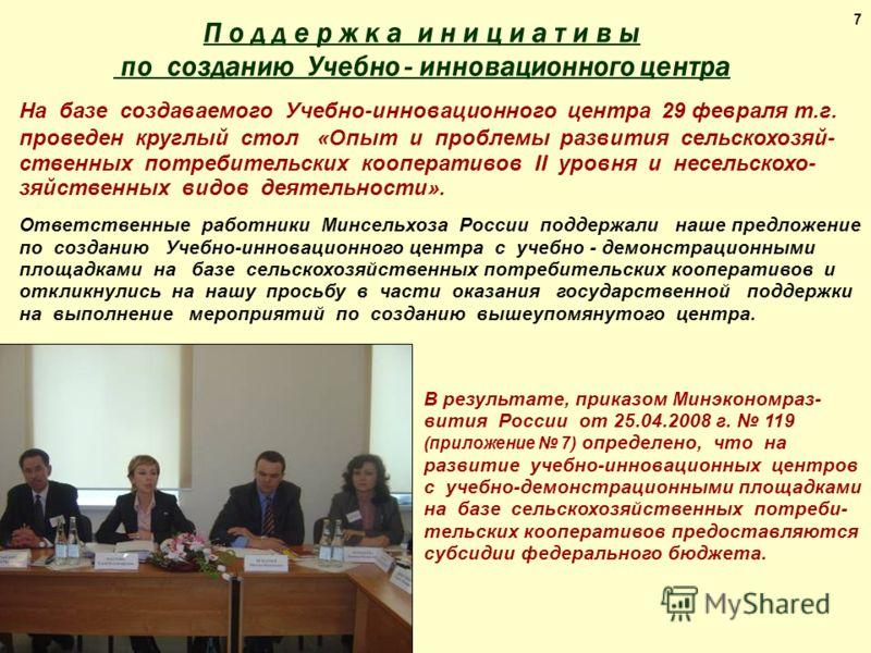 7 В результате, приказом Минэкономраз- вития России от 25.04.2008 г. 119 (приложение 7) определено, что на развитие учебно-инновационных центров с учебно-демонстрационными площадками на базе сельскохозяйственных потреби- тельских кооперативов предост