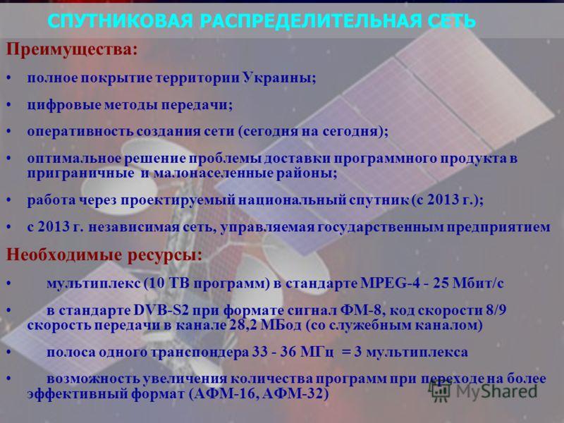СПУТНИКОВАЯ РАСПРЕДЕЛИТЕЛЬНАЯ СЕТЬ Преимущества: полное покрытие территории Украины; цифровые методы передачи; оперативность создания сети (сегодня на сегодня); оптимальное решение проблемы доставки программного продукта в приграничные и малонаселенн