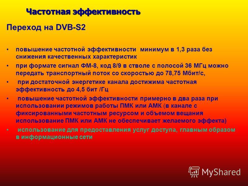 Частотная эффективность Переход на DVB-S2 повышение частотной эффективности минимум в 1,3 раза без снижения качественных характеристик при формате сигнал ФМ-8, код 8/9 в стволе с полосой 36 МГц можно передать транспортный поток со скоростью до 78,75