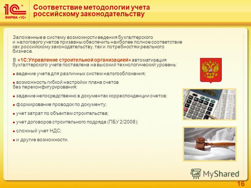 16 Соответствие методологии учета российскому законодательству Заложенные в систему возможности ведения бухгалтерского и налогового учетов призваны обеспечить наиболее полное соответствие как российскому законодательству, так и потребностям реального