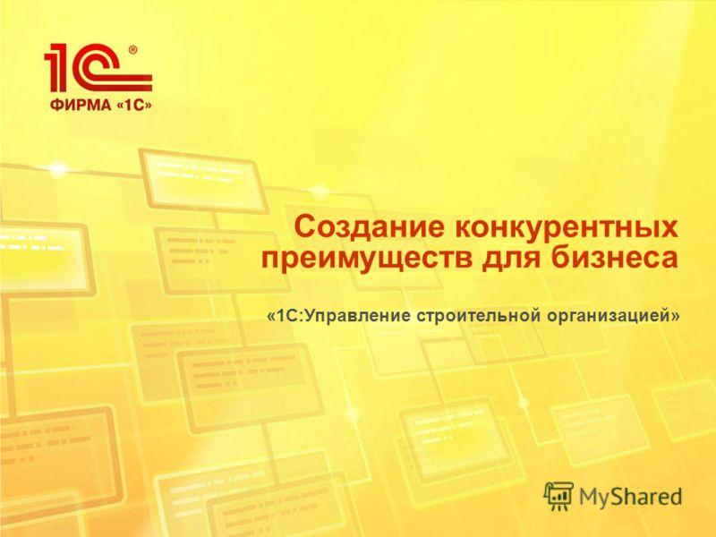 Создание конкурентных преимуществ для бизнеса «1С:Управление строительной организацией»