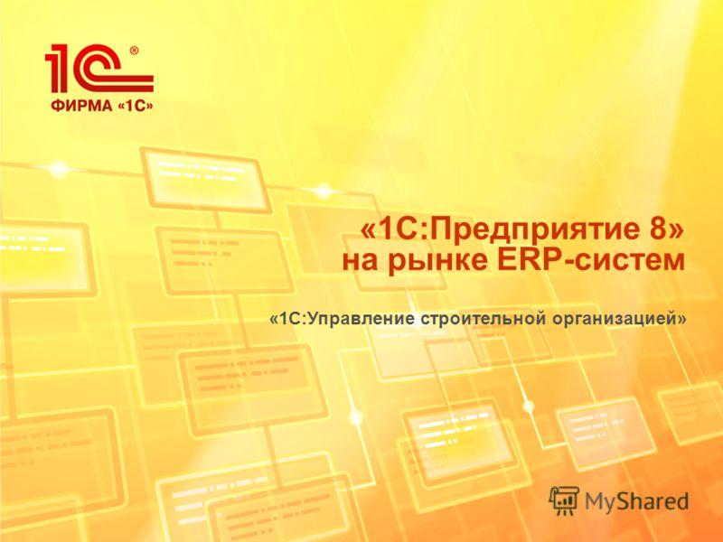 «1С:Предприятие 8» на рынке ERP-систем «1С:Управление строительной организацией»