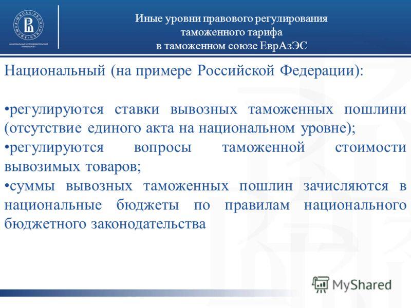 Иные уровни правового регулирования таможенного тарифа в таможенном союзе ЕврАзЭС Национальный (на примере Российской Федерации): регулируются ставки вывозных таможенных пошлини (отсутствие единого акта на национальном уровне); регулируются вопросы т