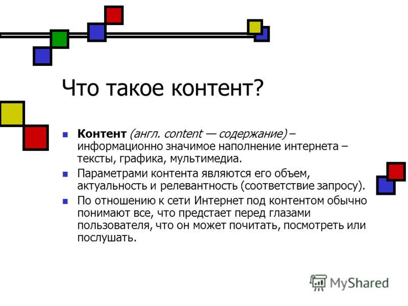 Что такое контент? Контент (англ. content содержание) – информационно значимое наполнение интернета – тексты, графика, мультимедиа. Параметрами контента являются его объем, актуальность и релевантность (соответствие запросу). По отношению к сети Инте