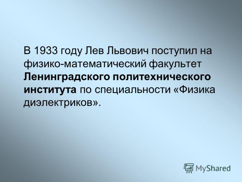 В 1933 году Лев Львович поступил на физико-математический факультет Ленинградского политехнического института по специальности «Физика диэлектриков».