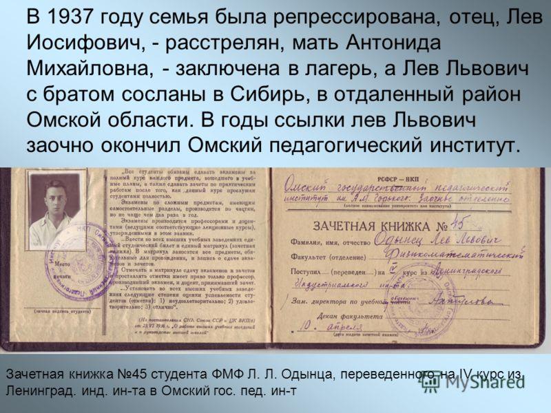 В 1937 году семья была репрессирована, отец, Лев Иосифович, - расстрелян, мать Антонида Михайловна, - заключена в лагерь, а Лев Львович с братом сосланы в Сибирь, в отдаленный район Омской области. В годы ссылки лев Львович заочно окончил Омский педа