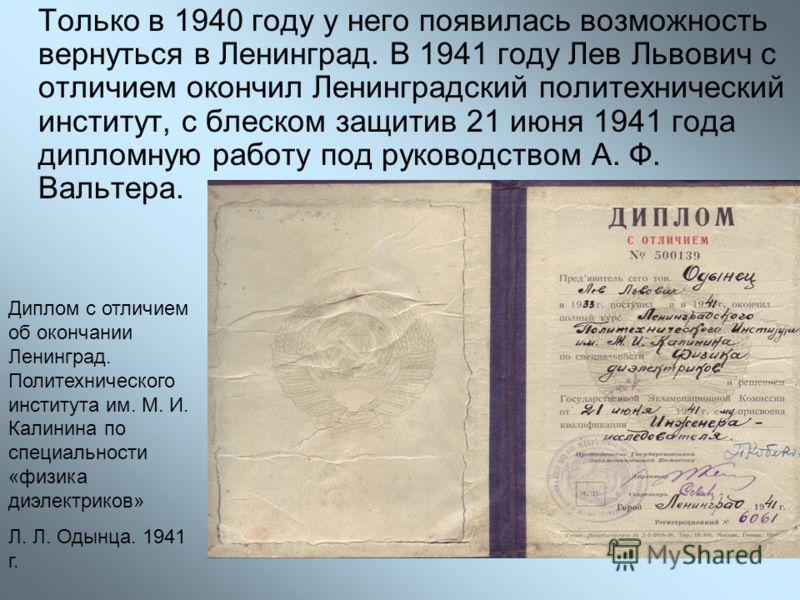 Только в 1940 году у него появилась возможность вернуться в Ленинград. В 1941 году Лев Львович с отличием окончил Ленинградский политехнический институт, с блеском защитив 21 июня 1941 года дипломную работу под руководством А. Ф. Вальтера. Диплом с о