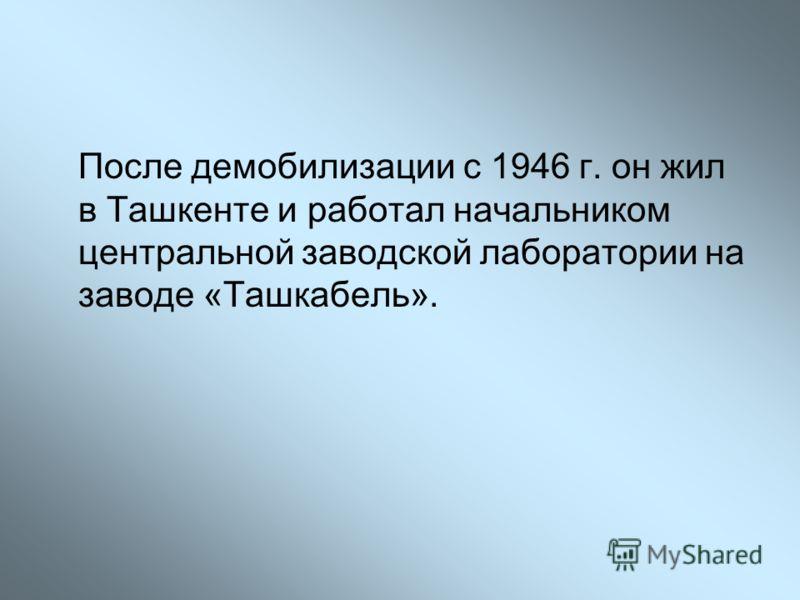 После демобилизации с 1946 г. он жил в Ташкенте и работал начальником центральной заводской лаборатории на заводе «Ташкабель».