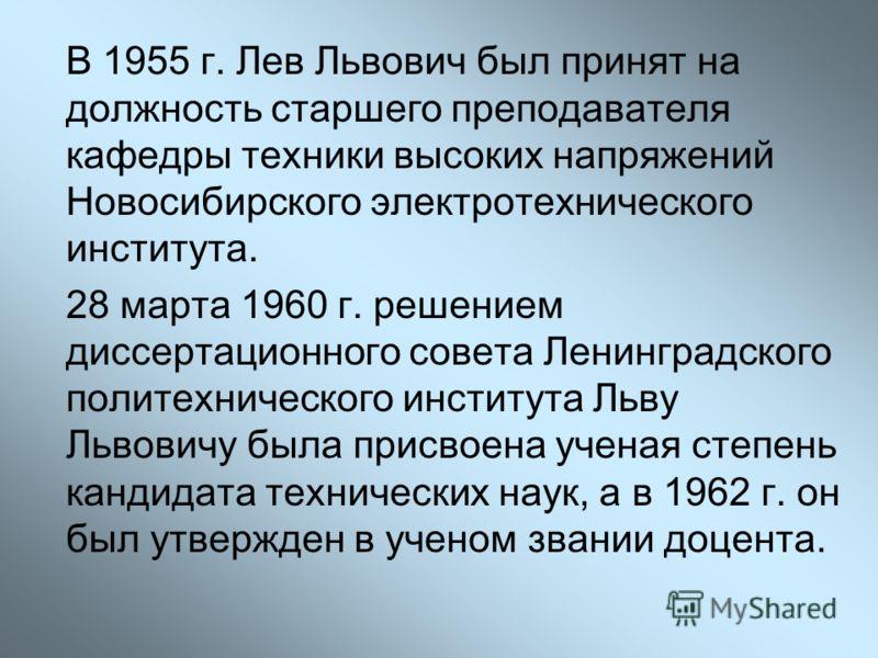 В 1955 г. Лев Львович был принят на должность старшего преподавателя кафедры техники высоких напряжений Новосибирского электротехнического института. 28 марта 1960 г. решением диссертационного совета Ленинградского политехнического института Льву Льв