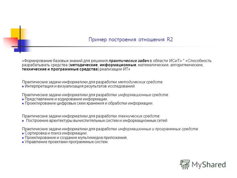 Пример построения отношения R2 «Формирование базовых знаний для решения практических задач в области ИСиТ» * «Способность разрабатывать средства (методические, информационные, математические, алгоритмические, технические и программные средства) реали