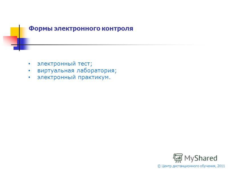© Центр дистанционного обучения, 2011 Формы электронного контроля электронный тест; виртуальная лаборатория; электронный практикум.