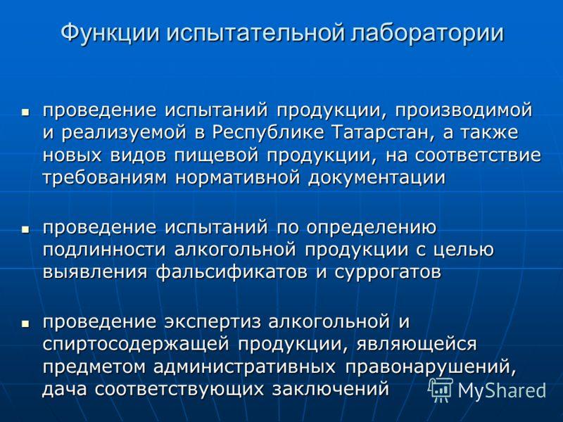 Функции испытательной лаборатории проведение испытаний продукции, производимой и реализуемой в Республике Татарстан, а также новых видов пищевой продукции, на соответствие требованиям нормативной документации проведение испытаний продукции, производи