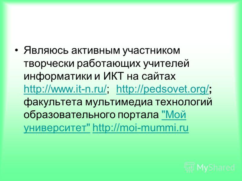 Являюсь активным участником творчески работающих учителей информатики и ИКТ на сайтах http://www.it-n.ru/; http://pedsovet.org/; факультета мультимедиа технологий образовательного портала